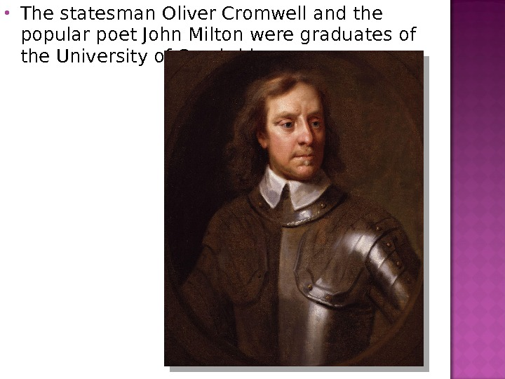 The statesman Oliver Cromwell and the popular poet John Milton were graduates of the University