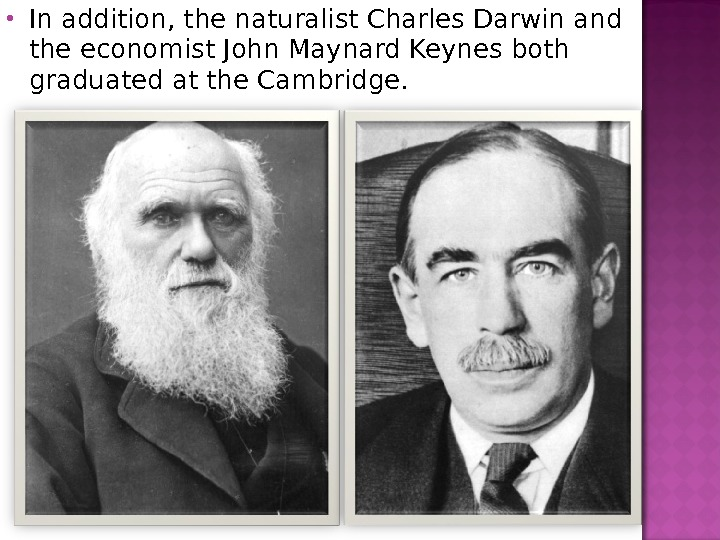 In addition, the naturalist Charles Darwin and the economist John Maynard Keynes both graduated at