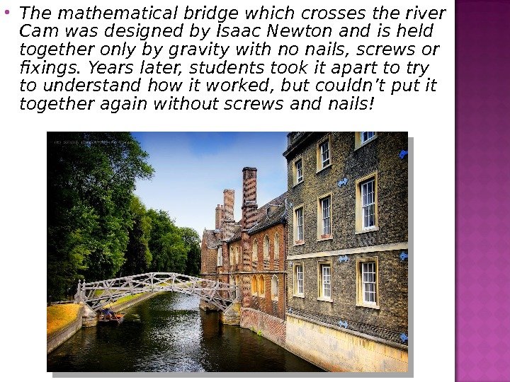 The mathematical bridge which crosses the river Cam was designed by Isaac Newton and is