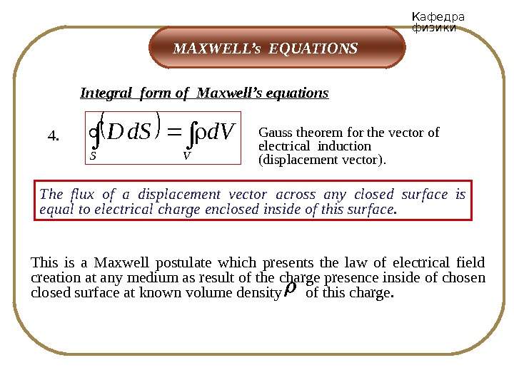 Кафедра физики MAXWELL's EQUATIONS Integral form of Maxwell's equations 4. Gauss theorem for the vector of