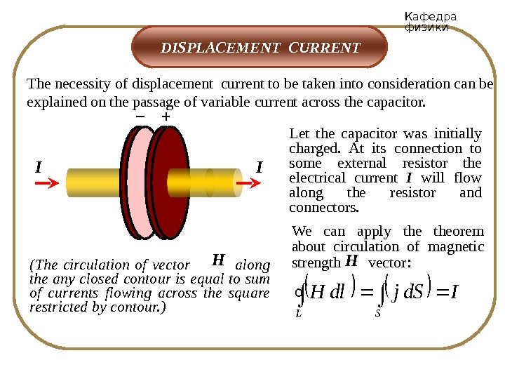 Кафедра физики The necessity of displacement current to be taken into consideration can be explained on