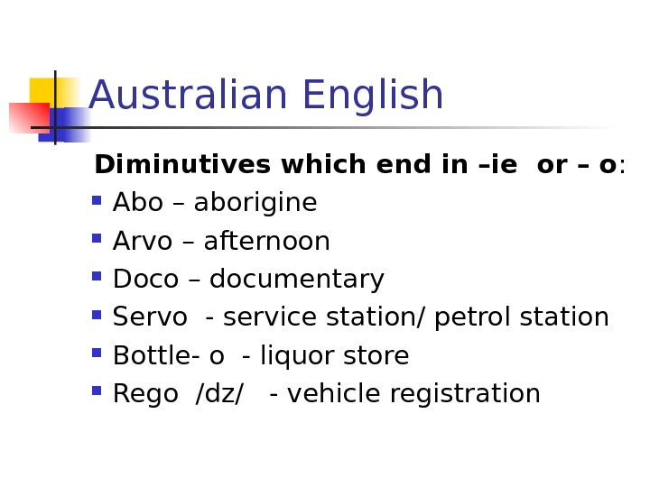 Australian English Diminutives which end in –ie or – o :  Abo –