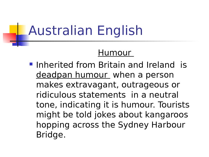 Australian English Humour  Inherited from Britain and Ireland is deadpan humour  when