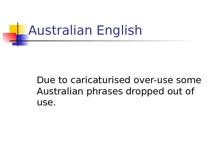 Australian English Due to caricaturised over-use some Australian phrases dropped out of use.