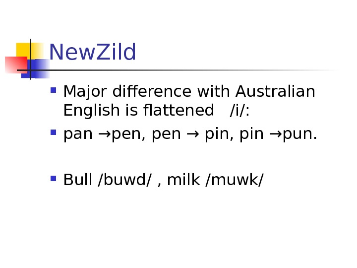 New. Zild Major difference with Australian English is flattened  /i/:  pan →