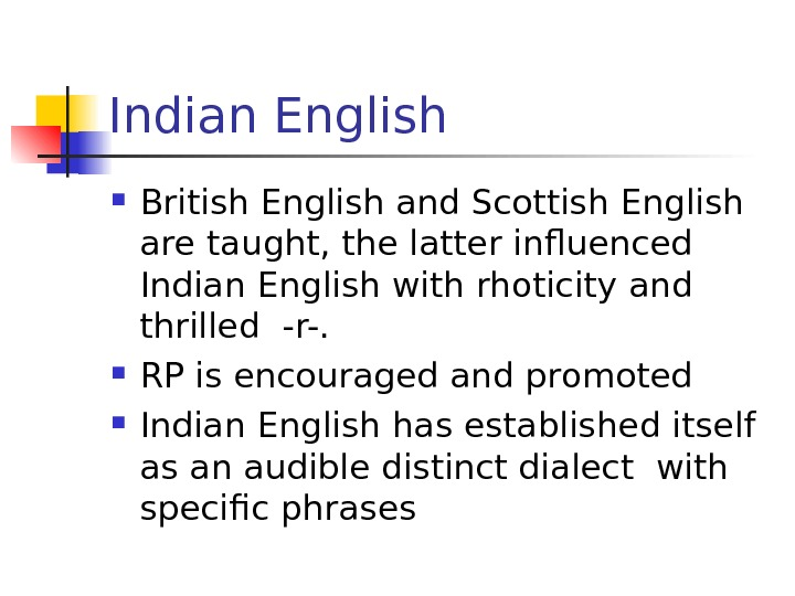 Indian English British English and Scottish English are taught, the latter influenced Indian English