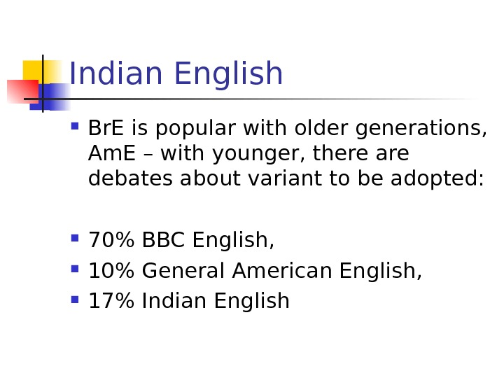 Indian English Br. E is popular with older generations,  Am. E – with