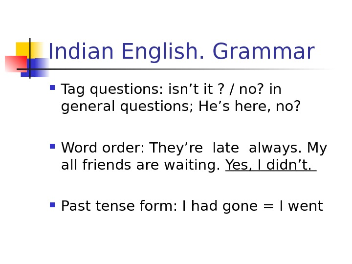 Indian English. Grammar Tag questions: isn't it ? / no? in general questions; He's