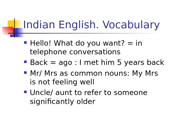 Indian English. Vocabulary Hello! What do you want? = in telephone conversations Back =