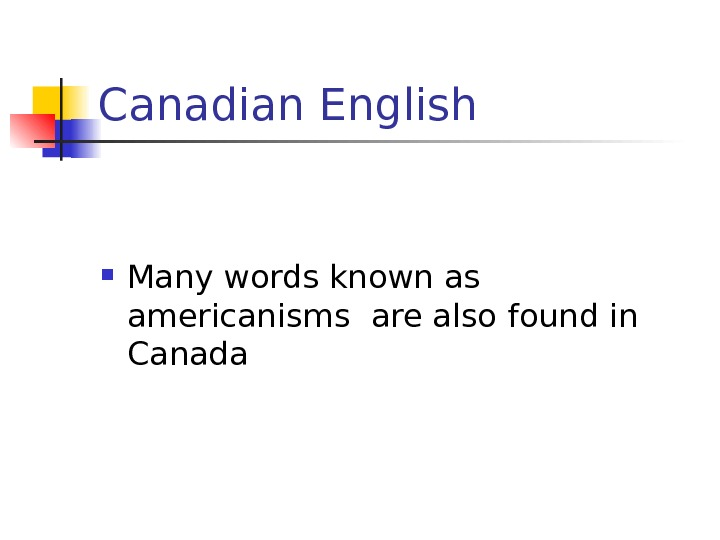 Canadian English Many words known as americanisms are also found in Canada