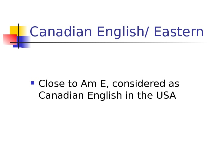 Canadian English/ Eastern Close to Am E, considered as Canadian English in the USA
