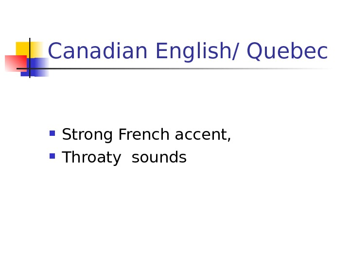 Canadian English/ Quebec Strong French accent,  Throaty sounds
