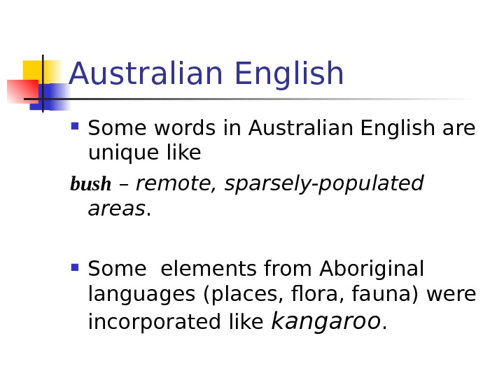 Australian English Some words in Australian English are unique like bush – remote, sparsely-populated