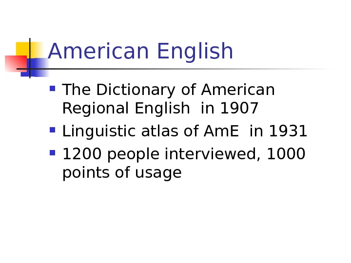 American English The Dictionary of American Regional English in 1907 Linguistic atlas of Am.
