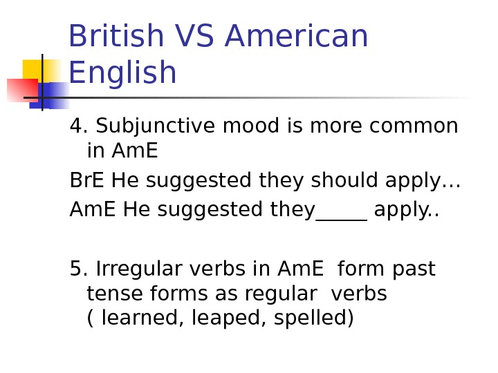 British VS American English 4. Subjunctive mood is more common in Am. E Br.