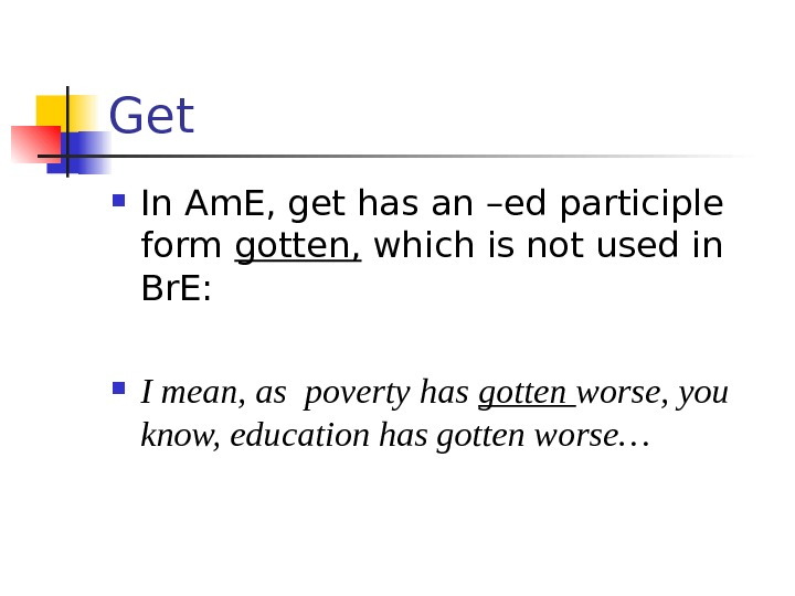 Get  In Am. E, get has an –ed participle form gotten,  which