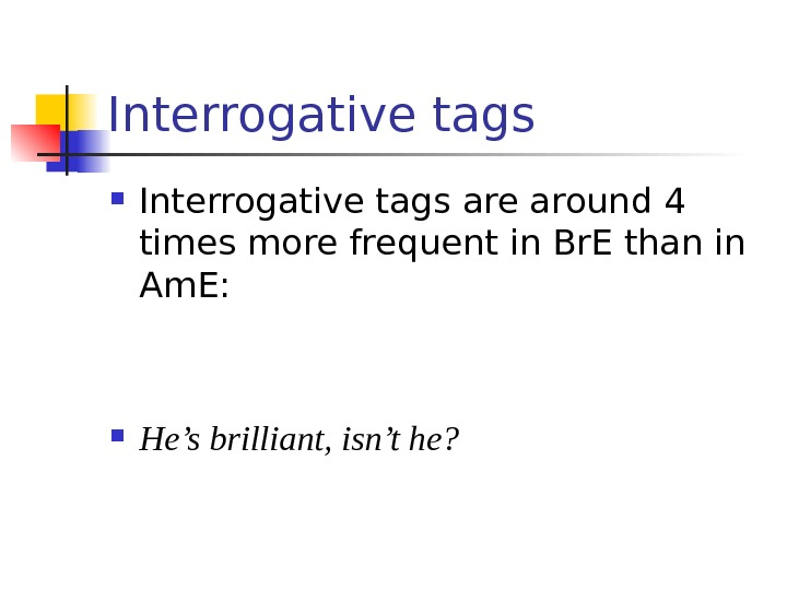 Interrogative tags are around 4 times more frequent in Br. E than in Am.