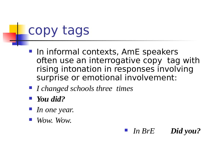 copy tags In informal contexts, Am. E speakers  often use an interrogative copy