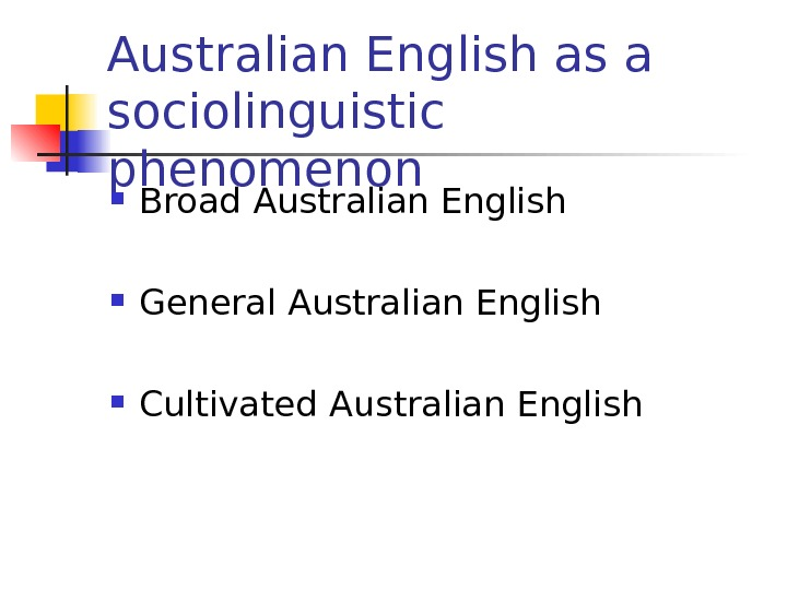 Australian English as a sociolinguistic phenomenon Broad Australian English General Australian English Cultivated Australian