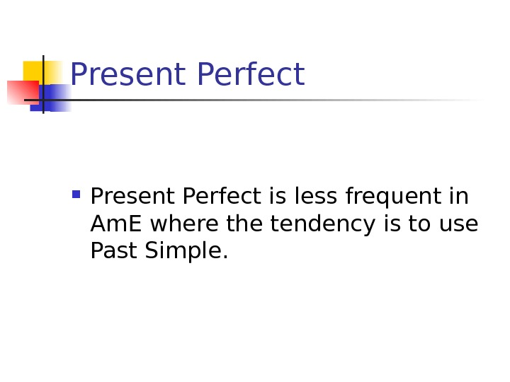 Present Perfect is less frequent in Am. E where the tendency is to use