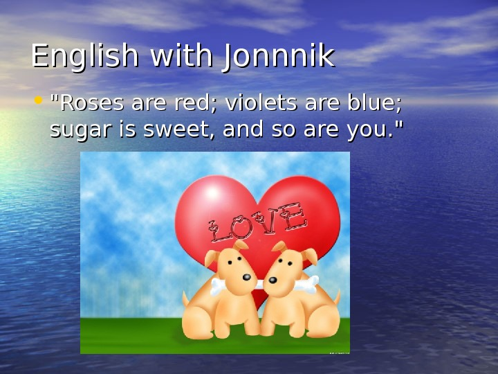 English with Jonnnik • Roses are red; violets are blue;  sugar is sweet, and so