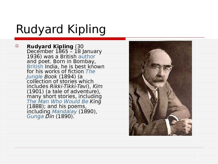 Rudyard Kipling (30 December 1865– 18 January 1936) was a British author  and