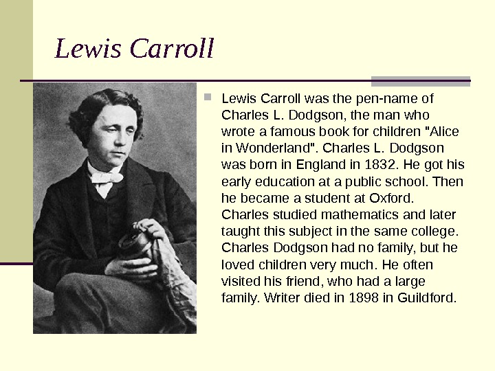 Lewis Carroll was the pen-name of Charles L. Dodgson, the man who wrote a famous book