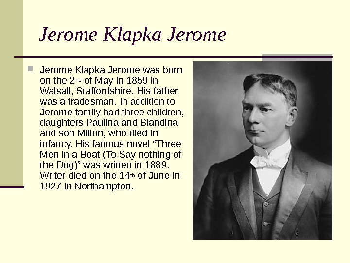 Jerome Klapka Jerome was born on the 2 nd of May in 1859 in Walsall, Staffordshire.