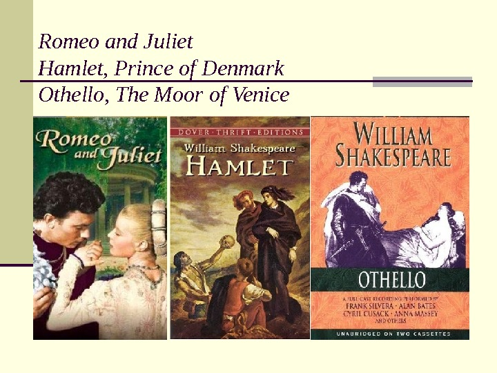 Romeo and Juliet Hamlet, Prince of Denmark  Othello, The Moor of Venice