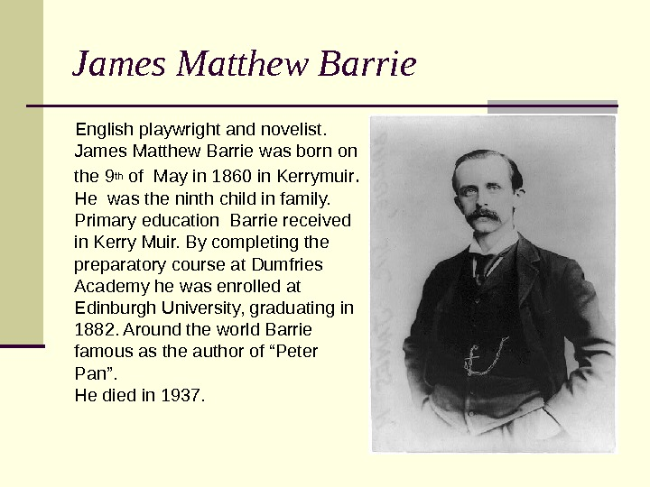 James Matthew Barrie  English playwright and novelist.  James Matthew Barrie was born on the