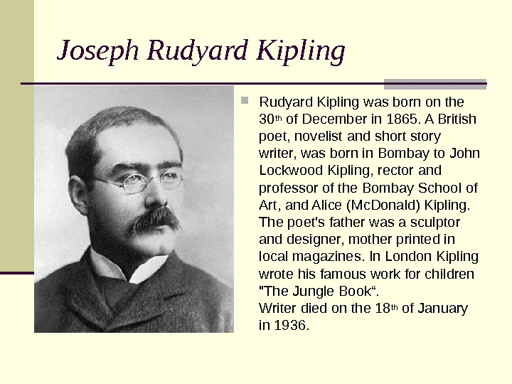 Joseph Rudyard Kipling was born on the 30 th of December in 1865. A British poet,
