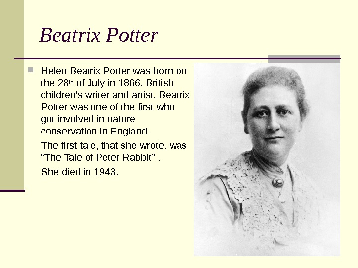 Beatrix Potter Helen Beatrix Potter was born on the 28 th of July in 1866. British