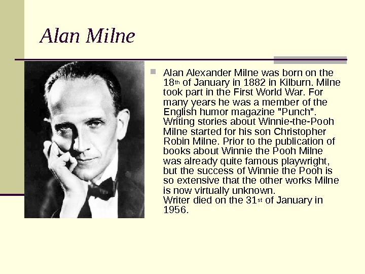 Alan Milne Alan Alexander Milne was born on the 18 th of January in 1882 in