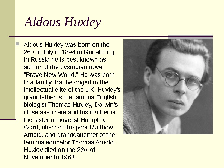 Aldous Huxley was born on the 26 th of July in 1894 in Godalming.  In