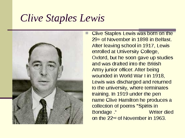 Clive Staples Lewis was born on the 29 th of November in 1898 in Belfast.