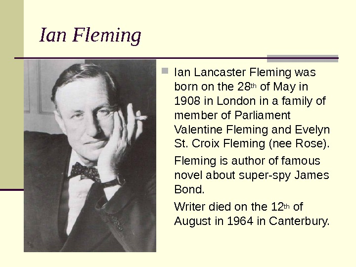 Ian Fleming Ian Lancaster Fleming was born on the 28 th of May in 1908 in