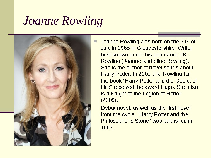 Joanne Rowling was born on the 31 st of July in 1965 in Gloucestershire. Writer best