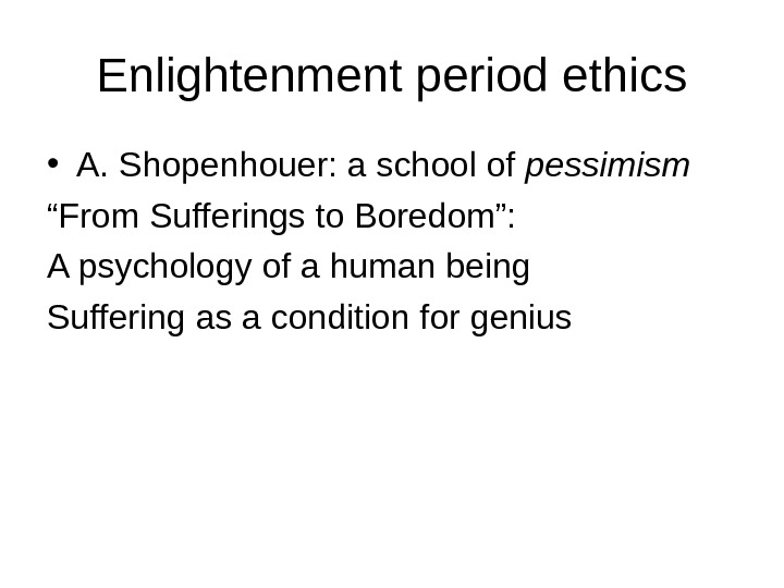 "Enlightenment period ethics • A. Shopenhouer: a school of pessimism "" From Sufferings to Boredom"": A"