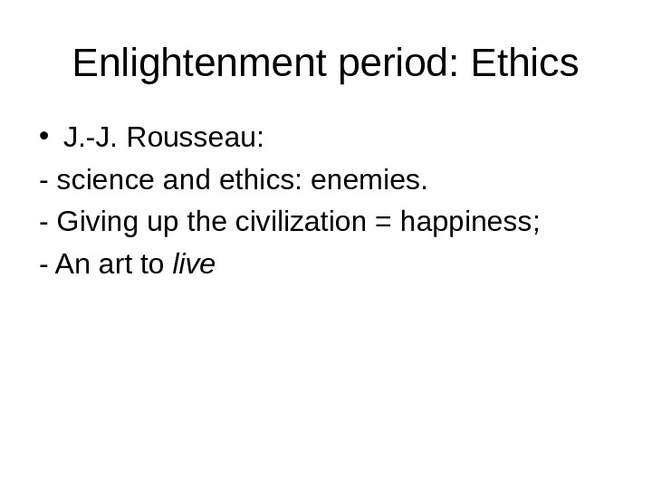 Enlightenment period: Ethics • J. -J. Rousseau:  - science and ethics: enemies. - Giving up