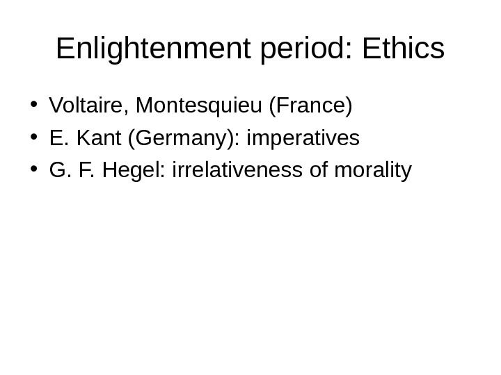 Enlightenment period: Ethics • Voltaire, Montesquieu (France) • E. Kant (Germany): imperatives • G. F. Hegel: