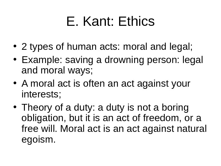 E. Kant: Ethics • 2 types of human acts: moral and legal;  • Example: saving