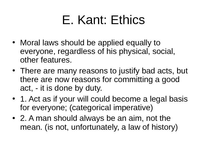 E. Kant: Ethics • Moral laws should be applied equally to everyone, regardless of his physical,