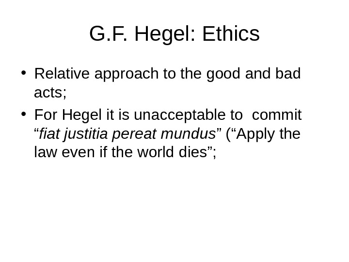 G. F. Hegel: Ethics • Relative approach to the good and bad acts;  • For
