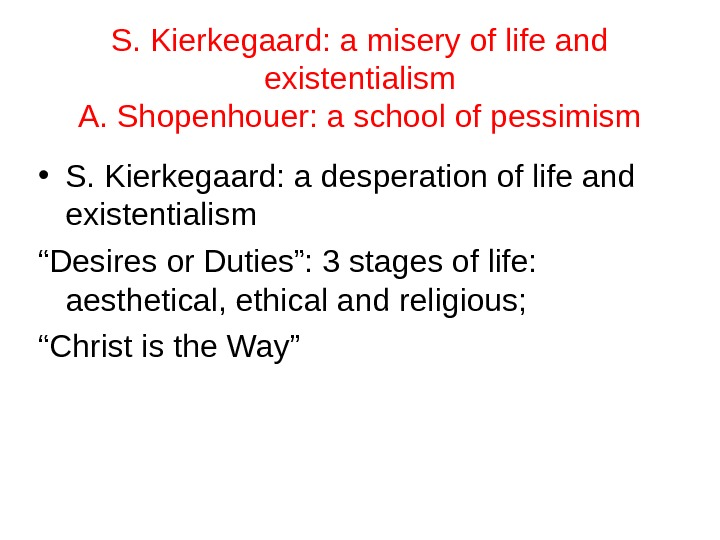 S. Kierkegaard: a misery of life and existentialism A. Shopenhouer: a school of pessimism • S.