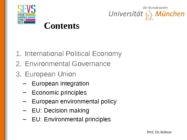 Prof. Dr. Kohout. Contents 1. International Political Economy 2. Environmental Governance 3. European Union – European