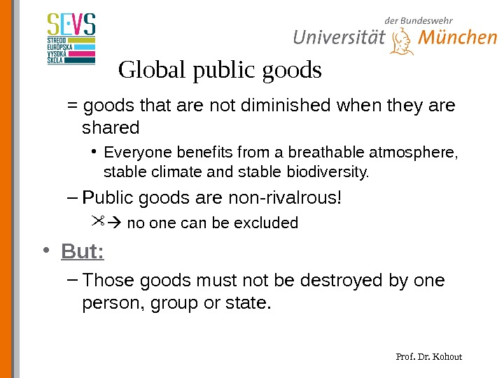 Prof. Dr. Kohout. Global public goods = goods that are not diminished  when they are