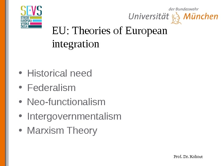 Prof. Dr. Kohout. EU: Theories of European integration • Historical need • Federalism • Neo-functionalism •
