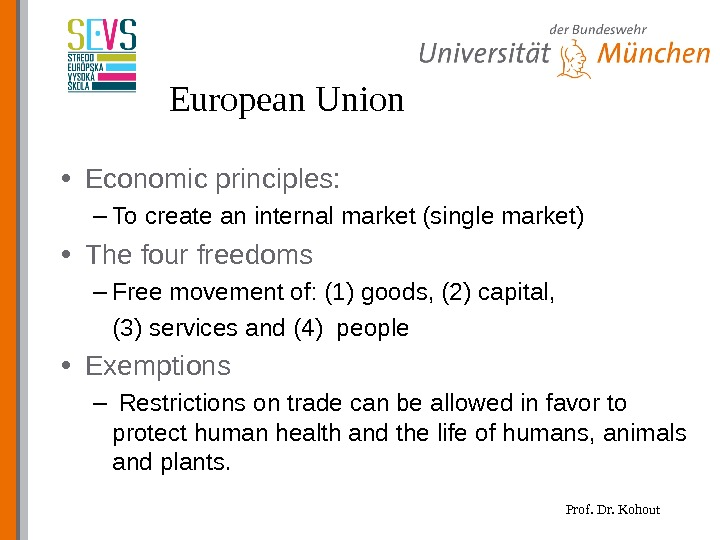 Prof. Dr. Kohout. European Union • Economic principles: – To create an internal market (single market)