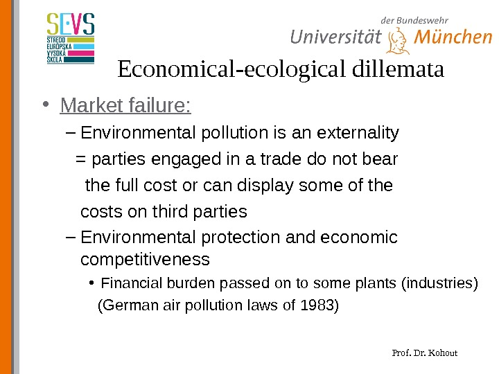 Prof. Dr. Kohout. Economical-ecological dillemata • Market failure: – Environmental pollution is an externality  =