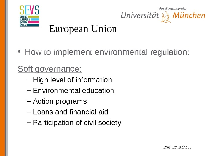 Prof. Dr. Kohout. European Union • How to implement environmental regulation: Soft governance: – High level